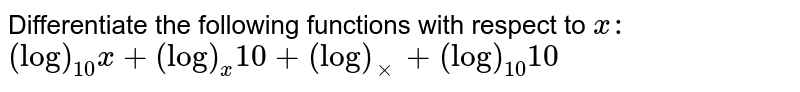 Differentiate the following functions with respect to `x :`   `(log)_(10)x+(log)_x 10+(log)_xx+(log)_(10)10`