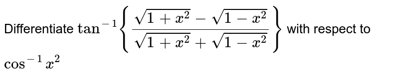 Differentiate `tan^(-1){(sqrt(1+x^2)-sqrt(1-x^2))/(sqrt(1+x^2)+sqrt(1-x^2))}` with respect to `cos^(-1)x^2`