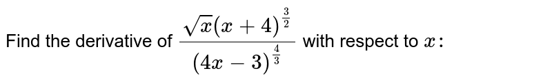 Find the derivative of `(sqrt(x)(x+4)^(3/2))/((4x-3)^(4/3))` with respect to `x :`