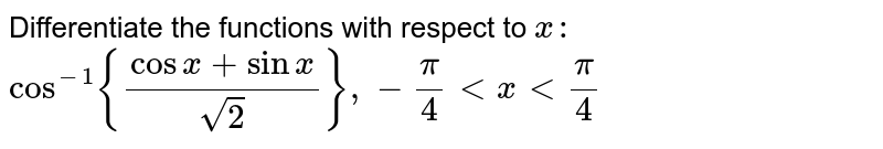 Differentiate the functions with respect to `x :`  `cos^(-1){(cosx+sinx)/(sqrt(2))},-pi/4ltxltpi/ 4`