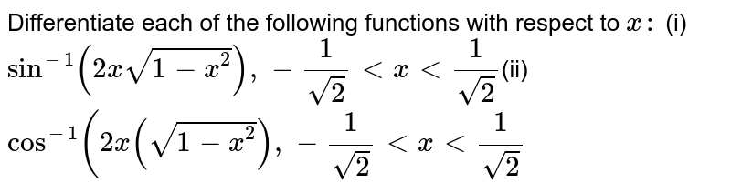 Differentiate each of the following functions with respect to `x :`  (i) `sin^(-1)(2xsqrt(1-x^2)),-1/(sqrt(2))ltxlt1/(sqrt(2))`(ii) `cos^(-1)(2x(sqrt(1-x^2)),-1/sqrt(2)ltxlt1/sqrt2`