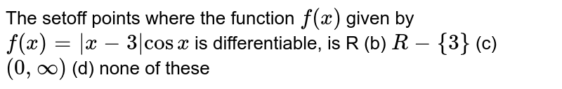 The setoff points where the function `f(x)` given by `f(x)=|x-3|cosx` is differentiable, is R (b) `R-{3}`  (c) `(0,oo)`  (d) none of these