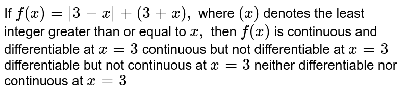 If `f(x)=|3-x|+(3+x),` where `(x)` denotes the least integer greater than or equal to `x ,` then `f(x)` is continuous and differentiable at `x=3`  continuous but not differentiable at `x=3`  differentiable but not continuous at `x=3`  neither differentiable nor continuous at `x=3`