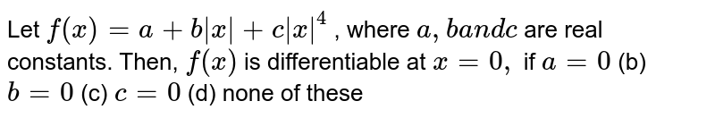 Let `f(x)=a+b|x|+c|x|^4` , where `a , ba n dc` are real constants. Then, `f(x)` is differentiable at `x=0,` if `a=0`  (b) `b=0`  (c) `c=0`  (d) none of these