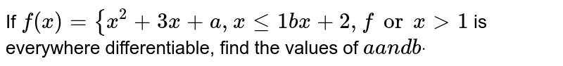 If  `f(x)={x^2+3x+a ,xlt=1b x+2,forx >1` is everywhere differentiable, find the values of `aa n dbdot`