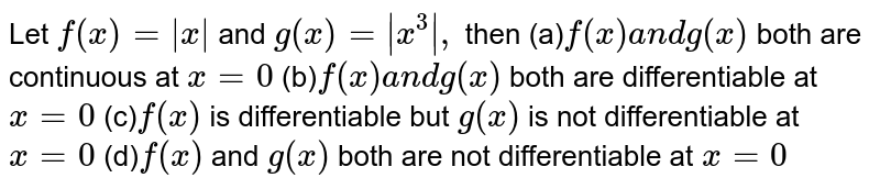 Let `f(x)=|x|` and `g(x)=|x^3|,` then (a)`f(x)a n dg(x)` both are continuous at `x=0`  (b)`f(x)a n dg(x)` both are differentiable at `x=0`  (c)`f(x)` is differentiable but `g(x)` is not differentiable at `x=0`  (d)`f(x)` and `g(x)` both are not differentiable at `x=0`