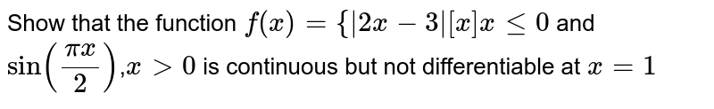 Show that the function `f(x)={|2x-3|[x]xlt=0` and `sin((pix)/2)`,`x>0` is continuous but not differentiable at `x=1`