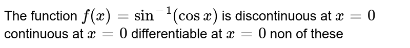 The function `f(x)=sin^(-1)(cosx)` is discontinuous at `x=0`  continuous at `x=0`  differentiable at `x=0`  non of these