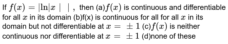 If `f(x)=|ln|x||,` then (a)`f(x)` is continuous and differentiable   for all `x` in its domain (b)f(x) is continuous for all for all `x` in its domain but not   differentiable at `x=+-1`  (c)`f(x)` is neither continuous nor   differentiable at `x=+-1`  (d)none of these