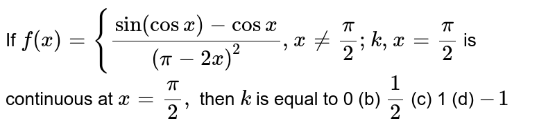If `f(x)={(sin(cosx)-cosx)/((pi-2x)^2),x!=pi/2; k, x=pi/2` is continuous at `x=pi/2,` then `k` is equal to 0 (b) `1/2`  (c) 1   (d) `-1`