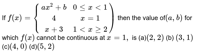 If  `f(x)={(ax^2+b ,0lex<1),(4,x=1),(x+3,1ltxge2))` then the value  of`(a ,b)` for which `f(x)` cannot be continuous at `x=1,` is (a)`(2,2)` (b) `(3,1)`(c)`(4,0)` (d)`(5,2)`
