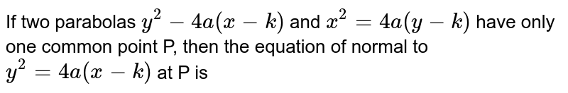 If two parabolas `y^(2)-4a(x-k)` and `x^(2)=4a(y-k)` have only one common point P, then the equation of normal to `y^(2)=4a(x-k)` at P is
