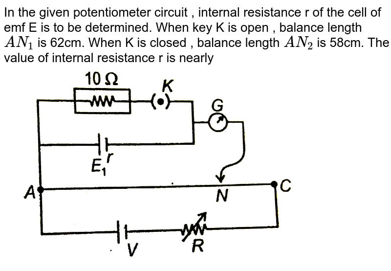 """In the given potentiometer circuit , internal resistance r of the cell of emf E is to be determined. When key K is open , balance length `AN_1` is 62cm. When K is closed , balance length `AN_2` is 58cm. The value of internal resistance r is nearly <br> <img src=""""https://d10lpgp6xz60nq.cloudfront.net/physics_images/AAK_NEET_02_02_20_T5_SP_E01_012_Q01.png"""" width=""""80%"""">"""