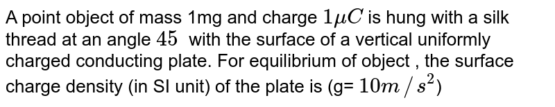 A point object of mass 1mg and charge `1muC` is hung with a silk thread at an angle `45^ ` with the surface of a vertical uniformly charged conducting plate. For equilibrium of object , the surface charge density (in SI unit) of the plate is (g= `10m//s^2`)