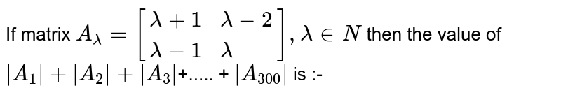 If matrix `A_lambda=[{:(lambda+1,lambda-2),(lambda-1,lambda):}], lambda in N` then the value of ` A_1 + A_2 + A_3 `+..... + ` A_300 ` is :-