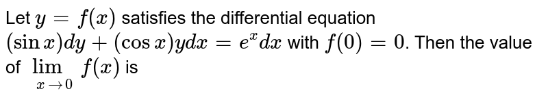 Let `y = f(x)` satisfies the differential equation `(sin x)dy + (cos x)ydx = e^(x) dx` with `f(0) = 0`. Then the value of `lim_(x to 0)f(x)` is