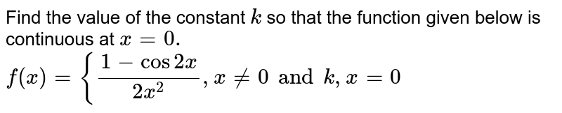 Find the value of the constant `k` so that the function given below is continuous at `x=0.`  `f(x)={(1-cos2x)/(2x^2),x!=0 and k ,x=0`