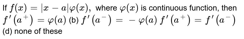 If `f(x)=|x-a|varphi(x),` where `varphi(x)` is continuous function, then `f^(prime)(a^+)=varphi(a)`  (b) `f^(prime)(a^-)=-varphi(a)`  `f^(prime)(a^+)=f^(prime)(a^-)`  (d) none of these