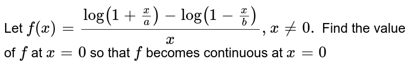 Let `f(x)=(log(1+x/a)-log(1-x/b))/x ,x!=0.` Find the value of `f` at `x=0` so that `f` becomes continuous at `x=0`