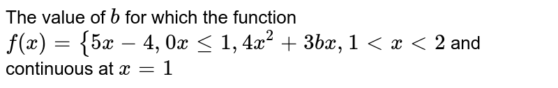 The value of `b` for which the function  `f(x)={5x-4,0xlt=1 , 4x^2+3b x ,1< x <2` and continuous at `x=1`