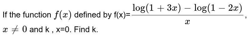 """If the function `f(x)` defined by  f(x)=`(log(1+3x)-""""log""""(1-2x))/x `, `x!=0` and  k  , x=0.  Find k."""