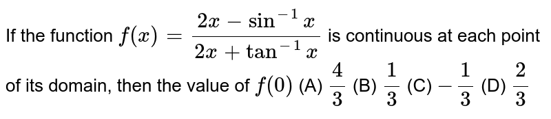 If the function `f(x)=(2x-sin^(-1)x)/(2x+tan^(-1)x)` is continuous at each point of its domain, then the value of `f(0)` (A) `4/3`  (B) `1/3`  (C) `-1/3`  (D) `2/3`