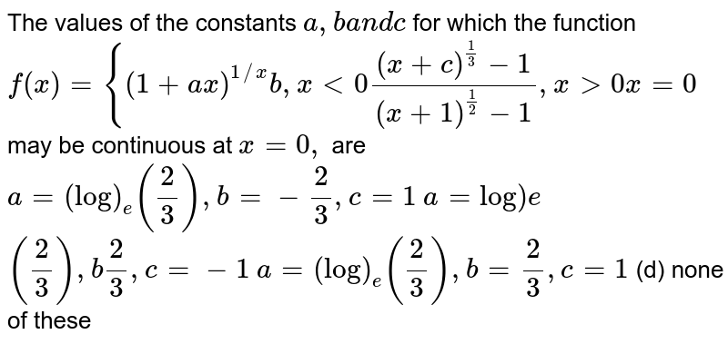 """The values of the constants `a , ba n dc` for which the function `f(x)={(1+a x)^(1//x)b ,x<0((x+c)^(1/3)-1)/((x+1)^(1/2)-1),x >0x=0` may be continuous at `x=0,` are  `a=(log)_e(2/3),b=-2/3,c=1`  `a=""""log"""")e` `(2/3),b2/3,c=-1`  `a=(log)_e(2/3),b=2/3,c=1`  (d) none of these"""