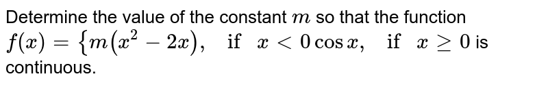 Determine the value of the constant `m` so that the function  `f(x)={m(x^2-2x),ifx<0cosx ,ifxgeq0` is continuous.