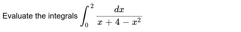 Evaluate the integrals `int_0^2(dx)/(x+4-x^2)`
