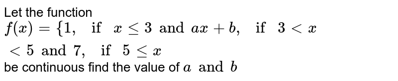 Let the function `f(x) = {1,if x<=3 and ax+b, if 3 < x < 5 and 7, if 5 le x` be continuous find the value of  `a and b`