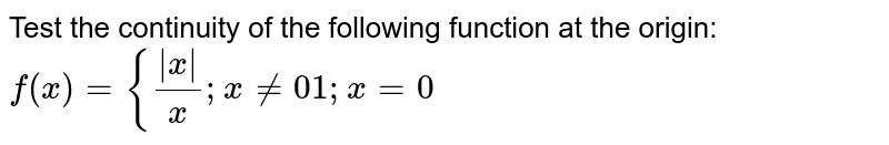 Test the continuity of the following function at the origin:  `f(x)={(|x|)/x ;x!=0 1;x=0`