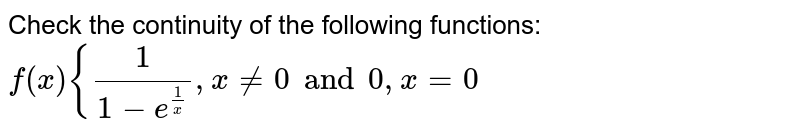 Check the continuity of the following functions: ` f(x) { 1/(1-e^(1/x)), x!= 0 and 0,x=0 `