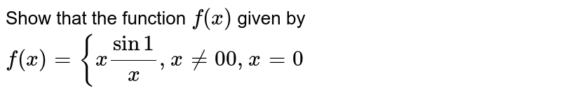 Show that the function `f(x)` given by `f(x)={xsin1/x ,x!=0 0,x=0`