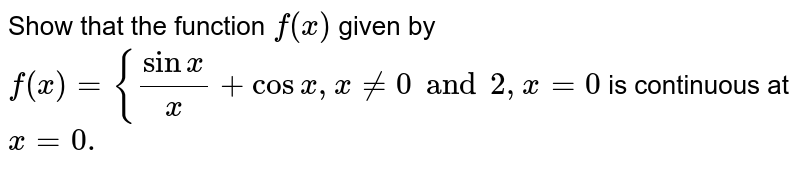 Show that the function `f(x)` given by `f(x)={(sinx)/x+cosx ,x!=0 and 2,x=0`  is continuous at `x=0.`