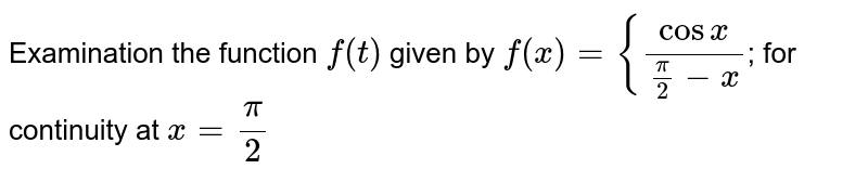 Examination the function `f(t)` given by  `f(x)={(cosx)/(pi/2-x)`; for continuity at `x=pi/2`