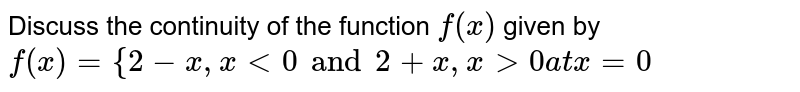 Discuss the continuity of the function `f(x)` given by  `f(x)={2-x , x<0            and 2+x , x>0             atx=0`