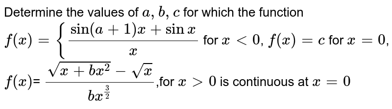 Determine the values of `a , b , c` for which the function `f(x)={(sin(a+1)x+sinx)/(x )` for `x<0`,  `f(x)=c` for `x=0`,   `f(x)`= ` (sqrt(x+b x^2)-sqrt(x))/(b x^(3/2))`,for `x >0` is continuous at `x=0`
