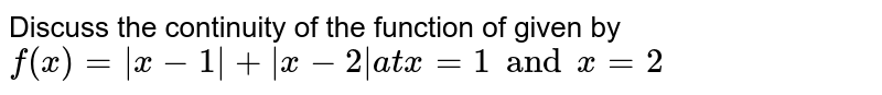 Discuss the continuity of the function of given by `f(x)=|x-1|+|x-2|  at  x=1 and x=2`