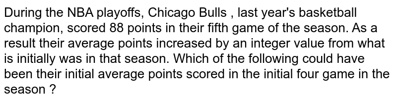 During  the NBA playoffs, Chicago  Bulls , last  year's basketball  champion, scored 88 points  in their fifth game  of the season. As a result  their average  points  increased  by an integer  value from  what is initially was in that  season. Which  of the following  could  have been  their initial average points  scored  in the initial four game  in the season ?