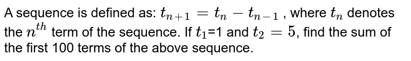 A sequence is defined as: `t_(n+1)=t_(n)-t_(n-1)` , where `t_(n)` denotes the `n^(th)` term of the sequence. If `t_(1)`=1 and `t_(2)=5`, find the sum of the first 100 terms of the above sequence.