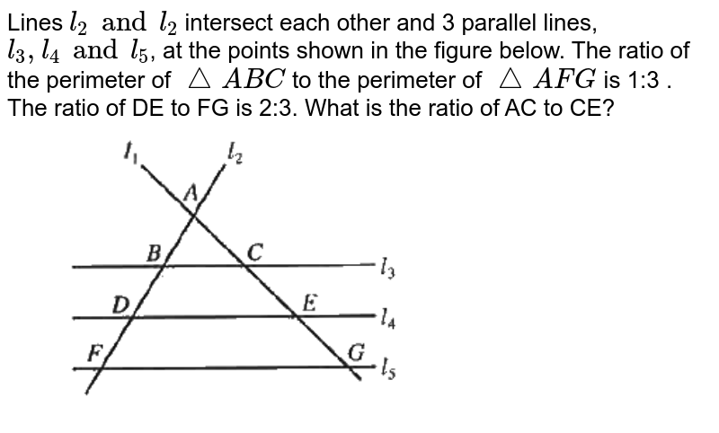 """Lines `l_(2) and l_(2)` intersect each other and 3 parallel lines, `l_(3), l_(4) and l_(5)`, at the points shown in the figure below. The ratio of the perimeter of `/_\ABC` to the perimeter of `/_\AFG` is 1:3 . The ratio of DE to FG is 2:3. What is the ratio of AC to CE?  <br> <img src=""""https://d10lpgp6xz60nq.cloudfront.net/physics_images/OFF_ACT_PRP_GID_PT_03_C10_E01_044_Q01.png"""" width=""""80%"""">"""