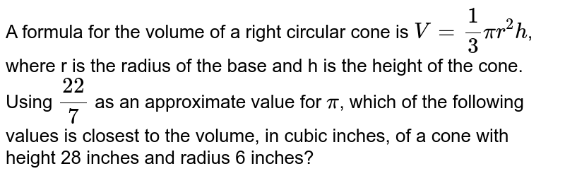 A formula for the volume of a right circular cone is `V = 1/3 pi r^(2) h`, where r is the radius of the base and h is the height of the cone. Using `22/7` as an approximate value for `pi`, which of the following values is closest to the volume, in cubic inches, of a cone with height 28 inches and radius 6 inches?