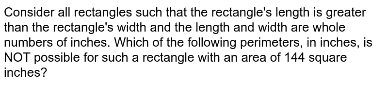 Consider all rectangles such that the rectangle's length is greater than the rectangle's width and the length and width are whole numbers of inches. Which of the following perimeters, in inches, is NOT possible for such a rectangle with an area of 144 square inches?