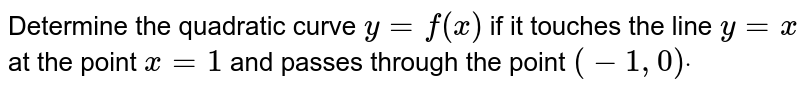 Determine the quadratic curve `y=f(x)` if it touches the line `y=x` at the point `x=1` and passes through the point `(-1,0)dot`