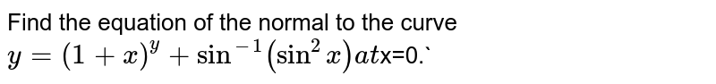 Find the equation of the normal to the curve `y=(1+x)^y+sin^(-1)(sin^2x) at  `x=0.`