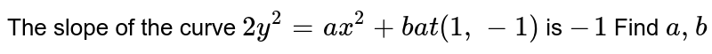 The slope of the curve `2y^2=a x^2+ba t(1,-1)` is `-1` Find `a , b`