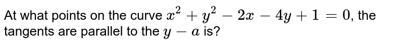 At what points on the curve `x^2+y^2-2x-4y+1=0`, the tangents are parallel to the `y-a` is?