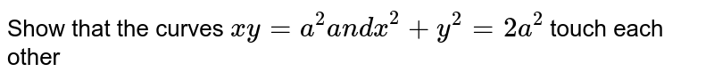 Show that the curves `x y=a^2a n dx^2+y^2=2a^2` touch each other