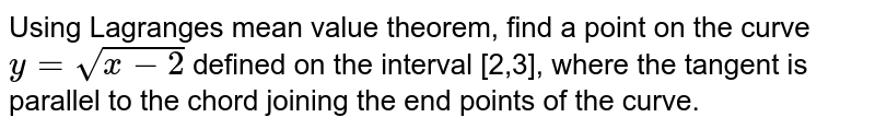 Using Lagranges mean value theorem, find a point on the curve `y=sqrt(x-2)` defined on the interval [2,3], where the tangent is parallel to the chord   joining the end points of the curve.