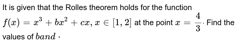 It is given that the Rolles theorem holds   for the function `f(x)=x^3+b x^2+c x ,x in [1,2]` at the point `x=4/3dot` Find the values of `ba n dcdot`